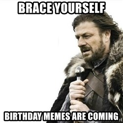 Prepare yourself - brace yourself birthday memes are coming