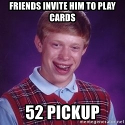 Bad Luck Brian - Friends invite him to play cards 52 pickup
