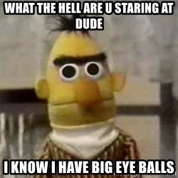 Bert - what the hell are u staring at dude i know i have big eye balls