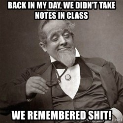 1889 [10] guy - BACK IN MY DAY, WE DIDN'T TAKE NOTES IN CLASS wE REMEMBERED SHIT!