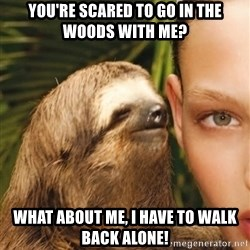 The Rape Sloth - You're scared to go in the woods with me? what about me, i have to walk Back alone!