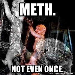 dead babies - METH. NOT EVEN ONCE.