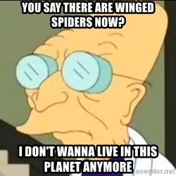 I Don't Want to Live in this Planet Anymore - you say there are winged spiders now? i don't wanna live in this planet Anymore