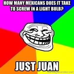 Trollface - HOw many mexicans does it take to screw in a light bulb? Just juan