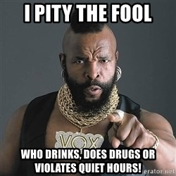 I Pity The Fool - I PITY THE FOOL who drinks, does drugs or violates quiet hours!
