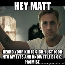 ryan gosling hey girl - Hey maTt Heard Your kid is sick. Just look into my eyes and know it'll be ok. I promise.
