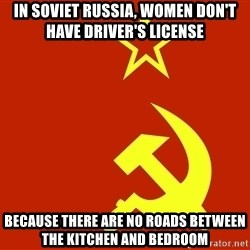 In Soviet Russia - In Soviet russia, women don't have driver's license because there are no roads between the kitchen and bedroom
