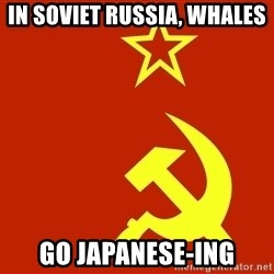 In Soviet Russia - In soviet russia, Whales go japanese-ing