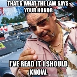 Scumbag Car Salesman - THAT'S WHAT THE LAW SAYS, YOUR HONOR i'VE READ IT. i SHOULD KNOW.