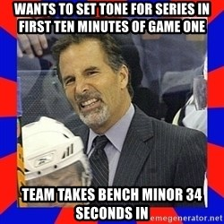 Torts Logic - wants to set tone for series in first ten minutes of game one team takes bench minor 34 seconds in
