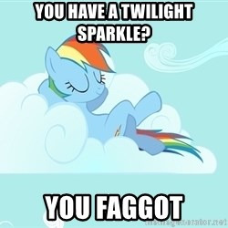 My Little Pony - You have a twilight sparkle? YOU FAGGOT