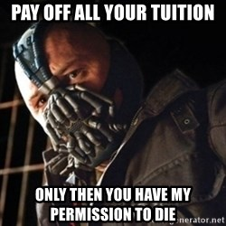 Only then you have my permission to die - Pay off all your tuition Only then you have my permission to die