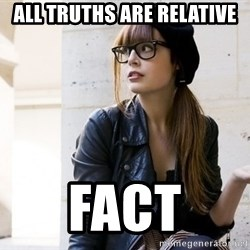 Scumbag Continental Philosopher - all truths are relative fact