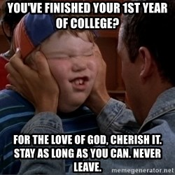 Billy Madison Cherish It - You've finished your 1st year of college? For the love of god, cherish it. stay as long as you can. Never leave.