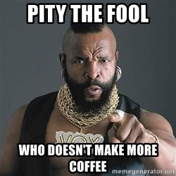I Pity The Fool - pity the fool who doesn't make more coffee