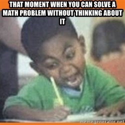 I FUCKING LOVE  - that moment when you can solve a math problem without thinking about it