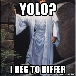 Hell Yeah Jesus - Yolo? I beg to differ