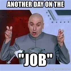 """Dr Evil meme - another day on the  """"Job"""""""