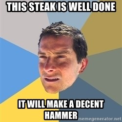 Bear Grylls - this steak is well done it will make a decent hammer