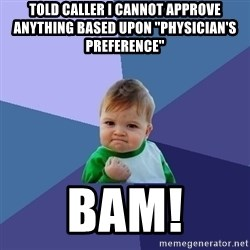 "Success Kid - told caller i cannot approve anything based upon ""physician's preference"" bam!"