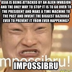 Impossibru Guy - asia is being attacked by an alien invasion and the only way to stop it is to go over to the president and make a time MACHINE to the past and invent the biggest BAZOOKA ever to prevent it from ever happening? impossibru