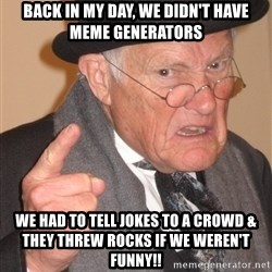 Angry Old Man - back in my day, we didn't have meme generators we had to tell jokes to a crowd & they threw rocks if we weren't funny!!