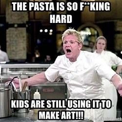 chef ramsay chuck norris - the pasta is so f**king hard kids are still using it to make art!!!