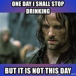 but it is not this day - One day i shall stop drinking But it is not this day
