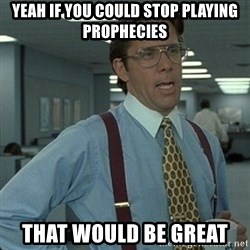 Yeah that'd be great... - Yeah if you could stop playing prophecies That would be great