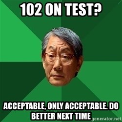 High Expectations Asian Father - 102 ON TEST? ACCEPTABLE, ONLY ACCEPTABLE. DO BETTER NEXT TIME