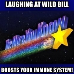 The more you know - laughing at wild bill boosts your immune system!