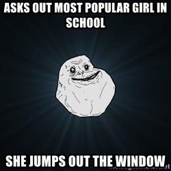 Forever Alone - asks out most popular girl in school she jumps out the window
