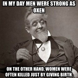 1889 [10] guy - in my day men were strong as oxen on the other hand, women were often killed just by giving birth.