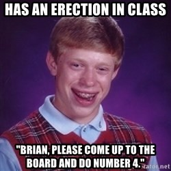 "Bad Luck Brian - has an erection in class ""Brian, please come up to the board and do number 4."""