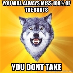 Courage Wolf - you will always miss 100% of the shots  you dont take