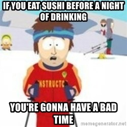 south park skiing instructor - IF YOU EAT SUSHI BEFORE A NIGHT OF DRINKING YOU'RE GONNA HAVE A BAD TIME