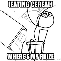Desk Flip Rage Guy - (EATING CEREAL) WHERE'S MY PRIZE