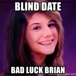 Bad Luck Brianne1 - blind date bad luck brian