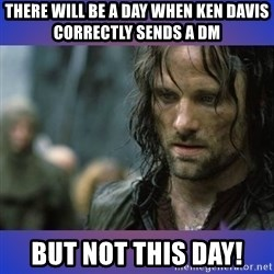 but it is not this day - There will be a day when ken davis correctly sends a dm but not this day!
