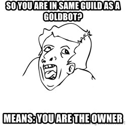 genius rage meme - so you are in same guild as a goldbot? MeanS: You are the owner