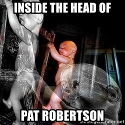 dead babies - INSIDE THE HEAD OF PAT ROBERTSON