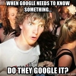 sudden realization guy - when google needs to know something... do they google it?