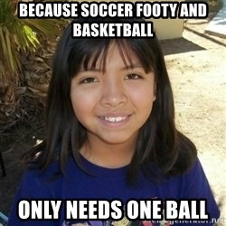 aylinfernanda - BECAUSE SOCCER FOOTY AND BASKETBALL  ONLY NEEDS ONE BALL