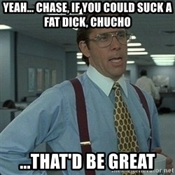 Yeah that'd be great... - Yeah... chasE, if you could suck a fat dicK, ChuchO ...That'd be great