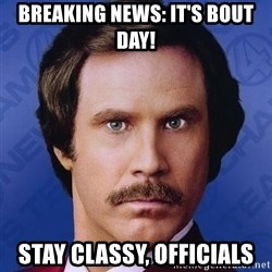 Ron Burgundy - Breaking news: it's bout day! Stay classy, officials