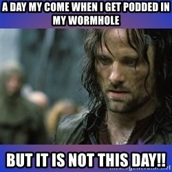 but it is not this day - A day my come when i get podded in my Wormhole  but it is not this day!!