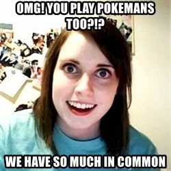 Overly Attached Girlfriend 2 - omg! you play pokemans too?!? we have so much in common
