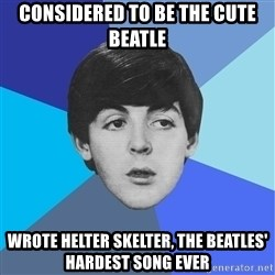 Paul Mccartney - considered to be the cute beatle wrote helter skelter, the beatles' hardest song ever