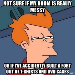 Futurama Fry - not sure if my room is really messy or if I've accidently built a fort out of t-shirts and dvd cases