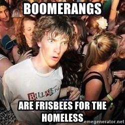 Sudden Realization Ralph - boomerangs are frisbees for the homeless